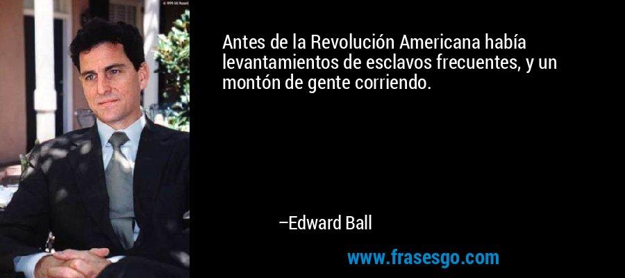 Antes de la Revolución Americana había levantamientos de esclavos frecuentes, y un montón de gente corriendo. – Edward Ball