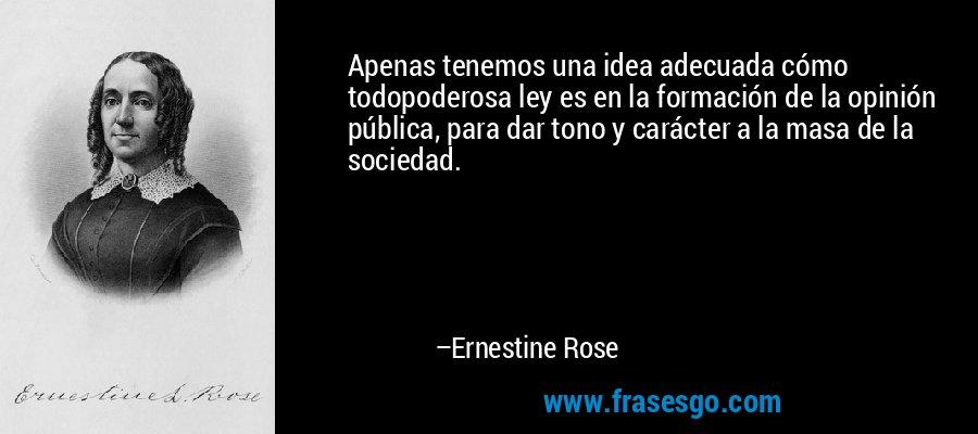 Apenas tenemos una idea adecuada cómo todopoderosa ley es en la formación de la opinión pública, para dar tono y carácter a la masa de la sociedad. – Ernestine Rose