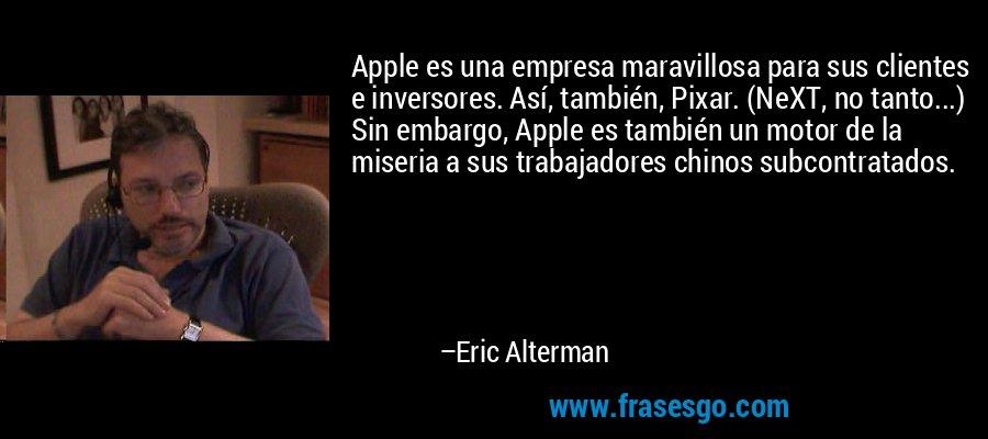 Apple es una empresa maravillosa para sus clientes e inversores. Así, también, Pixar. (NeXT, no tanto...) Sin embargo, Apple es también un motor de la miseria a sus trabajadores chinos subcontratados. – Eric Alterman