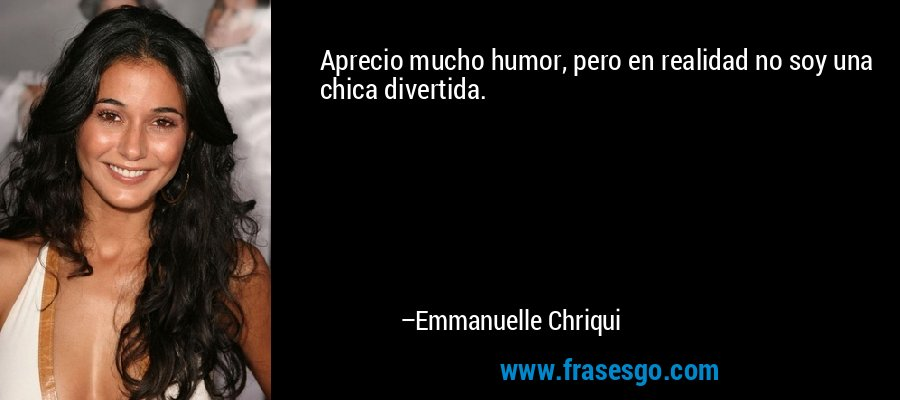 Aprecio mucho humor, pero en realidad no soy una chica divertida. – Emmanuelle Chriqui
