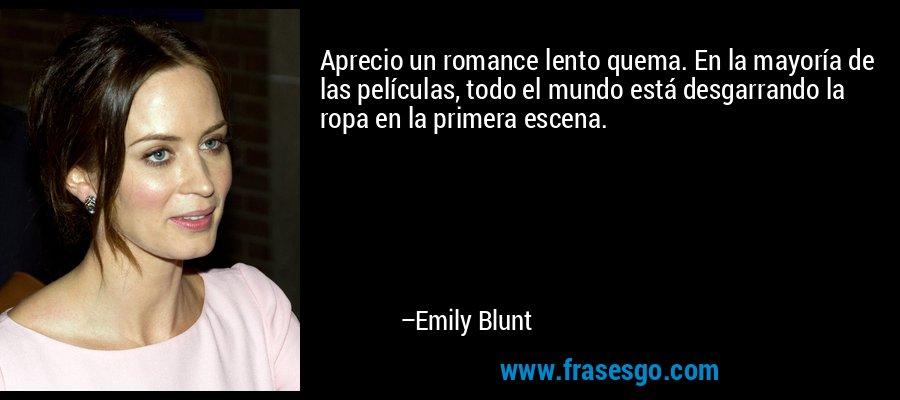 Aprecio un romance lento quema. En la mayoría de las películas, todo el mundo está desgarrando la ropa en la primera escena. – Emily Blunt