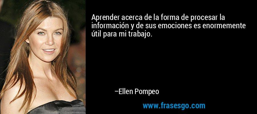 Aprender acerca de la forma de procesar la información y de sus emociones es enormemente útil para mi trabajo. – Ellen Pompeo