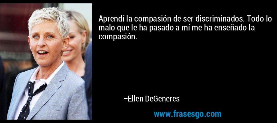 Aprendí la compasión de ser discriminados. Todo lo malo que le ha pasado a mí me ha enseñado la compasión. – Ellen DeGeneres