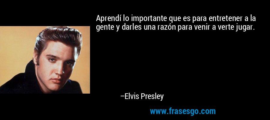 Aprendí lo importante que es para entretener a la gente y darles una razón para venir a verte jugar. – Elvis Presley