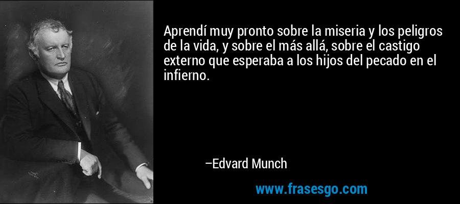 Aprendí muy pronto sobre la miseria y los peligros de la vida, y sobre el más allá, sobre el castigo externo que esperaba a los hijos del pecado en el infierno. – Edvard Munch