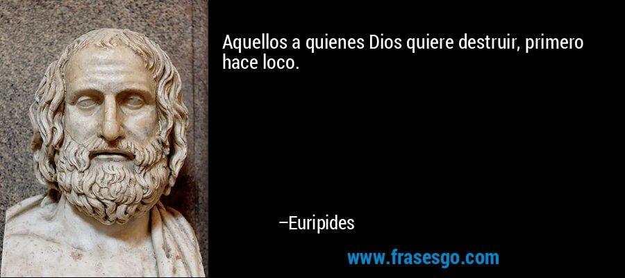 Aquellos a quienes Dios quiere destruir, primero hace loco. – Euripides