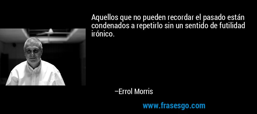 Aquellos que no pueden recordar el pasado están condenados a repetirlo sin un sentido de futilidad irónico. – Errol Morris
