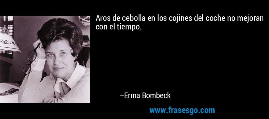 Aros de cebolla en los cojines del coche no mejoran con el tiempo. – Erma Bombeck