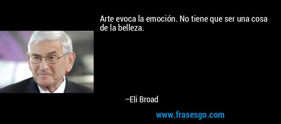 Arte evoca la emoción. No tiene que ser una cosa de la belleza. – Eli Broad