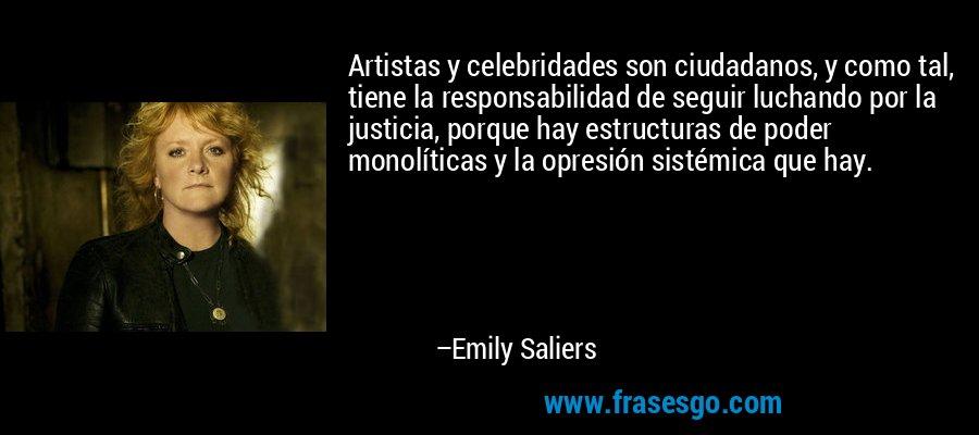 Artistas y celebridades son ciudadanos, y como tal, tiene la responsabilidad de seguir luchando por la justicia, porque hay estructuras de poder monolíticas y la opresión sistémica que hay. – Emily Saliers