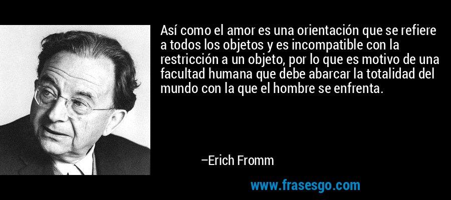 Así como el amor es una orientación que se refiere a todos los objetos y es incompatible con la restricción a un objeto, por lo que es motivo de una facultad humana que debe abarcar la totalidad del mundo con la que el hombre se enfrenta. – Erich Fromm