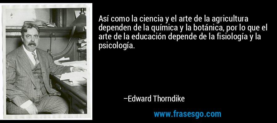 Así como la ciencia y el arte de la agricultura dependen de la química y la botánica, por lo que el arte de la educación depende de la fisiología y la psicología. – Edward Thorndike