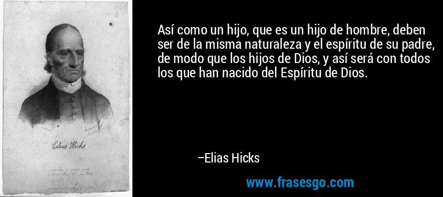 Así como un hijo, que es un hijo de hombre, deben ser de la misma naturaleza y el espíritu de su padre, de modo que los hijos de Dios, y así será con todos los que han nacido del Espíritu de Dios. – Elias Hicks