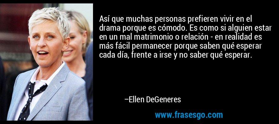 Así que muchas personas prefieren vivir en el drama porque es cómodo. Es como si alguien estar en un mal matrimonio o relación - en realidad es más fácil permanecer porque saben qué esperar cada día, frente a irse y no saber qué esperar. – Ellen DeGeneres