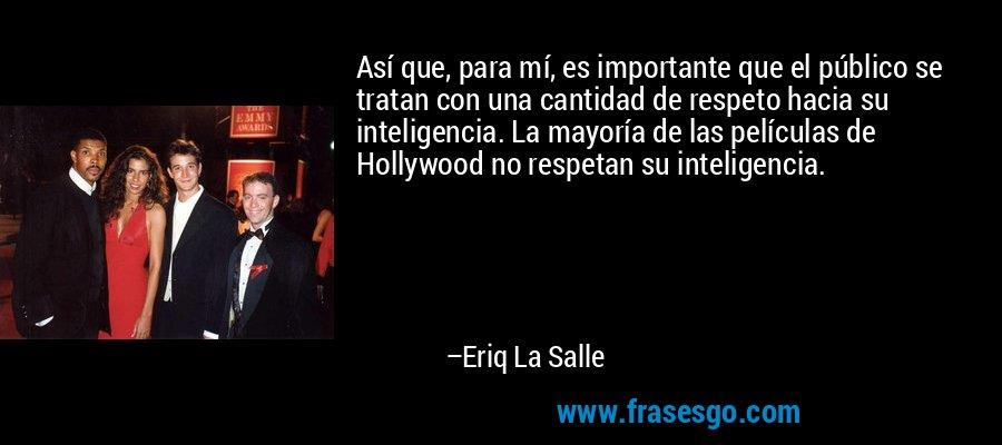 Así que, para mí, es importante que el público se tratan con una cantidad de respeto hacia su inteligencia. La mayoría de las películas de Hollywood no respetan su inteligencia. – Eriq La Salle