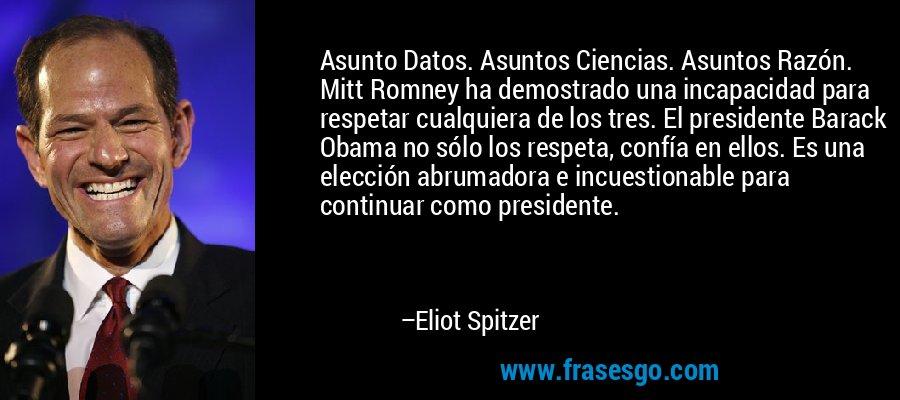 Asunto Datos. Asuntos Ciencias. Asuntos Razón. Mitt Romney ha demostrado una incapacidad para respetar cualquiera de los tres. El presidente Barack Obama no sólo los respeta, confía en ellos. Es una elección abrumadora e incuestionable para continuar como presidente. – Eliot Spitzer