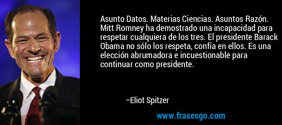 Asunto Datos. Materias Ciencias. Asuntos Razón. Mitt Romney ha demostrado una incapacidad para respetar cualquiera de los tres. El presidente Barack Obama no sólo los respeta, confía en ellos. Es una elección abrumadora e incuestionable para continuar como presidente. – Eliot Spitzer