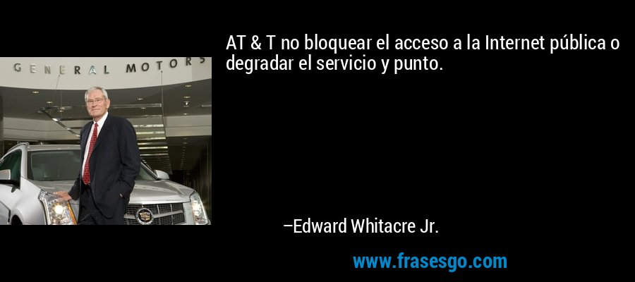AT & T no bloquear el acceso a la Internet pública o degradar el servicio y punto. – Edward Whitacre Jr.