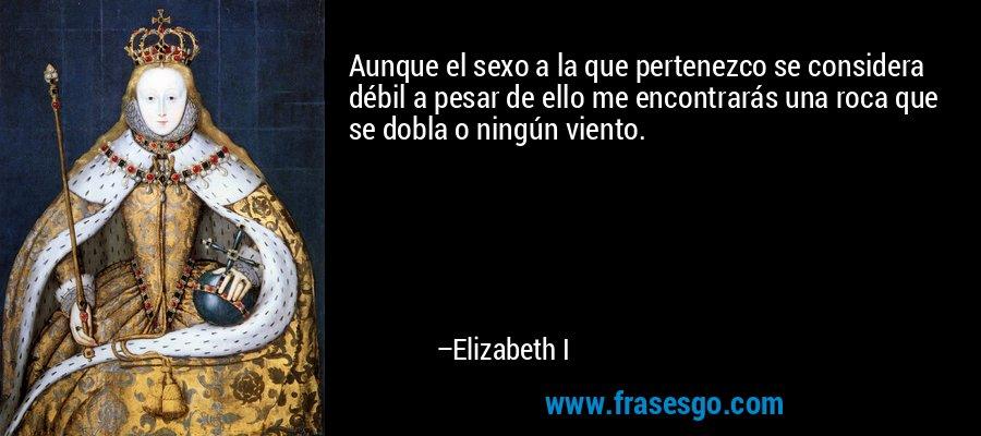 Aunque el sexo a la que pertenezco se considera débil a pesar de ello me encontrarás una roca que se dobla o ningún viento. – Elizabeth I