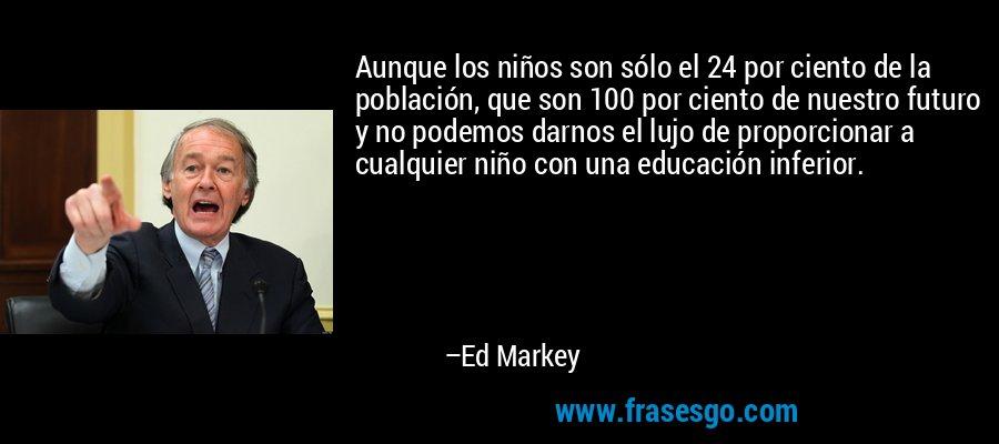 Aunque los niños son sólo el 24 por ciento de la población, que son 100 por ciento de nuestro futuro y no podemos darnos el lujo de proporcionar a cualquier niño con una educación inferior. – Ed Markey