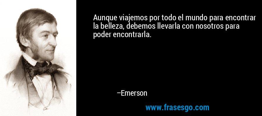Aunque viajemos por todo el mundo para encontrar la belleza, debemos llevarla con nosotros para poder encontrarla. – Emerson