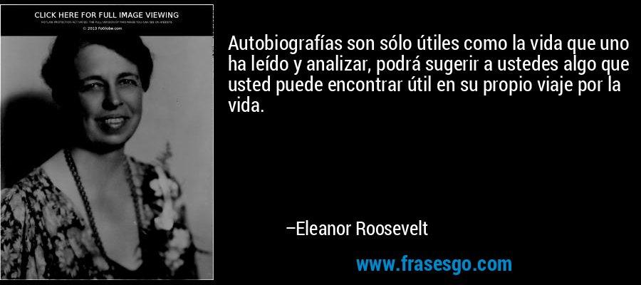Autobiografías son sólo útiles como la vida que uno ha leído y analizar, podrá sugerir a ustedes algo que usted puede encontrar útil en su propio viaje por la vida. – Eleanor Roosevelt