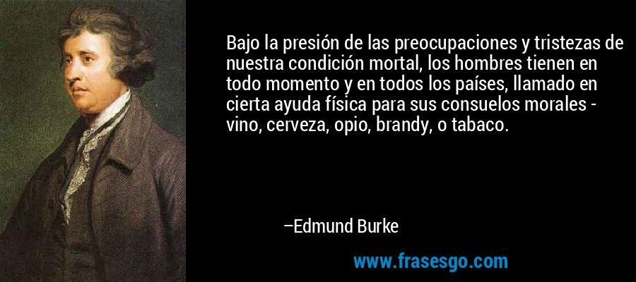 Bajo la presión de las preocupaciones y tristezas de nuestra condición mortal, los hombres tienen en todo momento y en todos los países, llamado en cierta ayuda física para sus consuelos morales - vino, cerveza, opio, brandy, o tabaco. – Edmund Burke