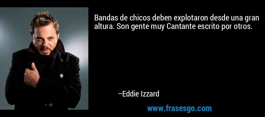 Bandas de chicos deben explotaron desde una gran altura. Son gente muy Cantante escrito por otros. – Eddie Izzard