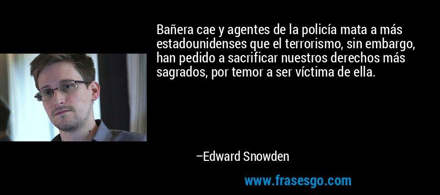 Bañera cae y agentes de la policía mata a más estadounidenses que el terrorismo, sin embargo, han pedido a sacrificar nuestros derechos más sagrados, por temor a ser víctima de ella. – Edward Snowden