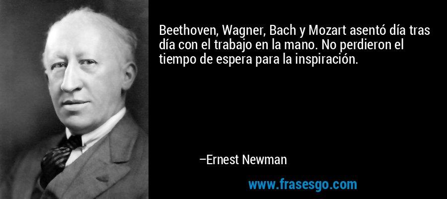 Beethoven, Wagner, Bach y Mozart asentó día tras día con el trabajo en la mano. No perdieron el tiempo de espera para la inspiración. – Ernest Newman