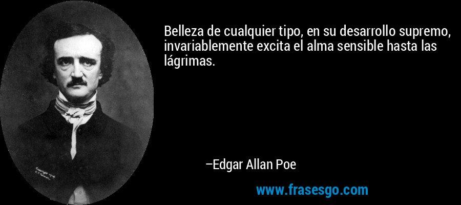 Belleza de cualquier tipo, en su desarrollo supremo, invariablemente excita el alma sensible hasta las lágrimas. – Edgar Allan Poe