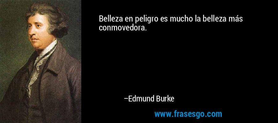 Belleza en peligro es mucho la belleza más conmovedora. – Edmund Burke