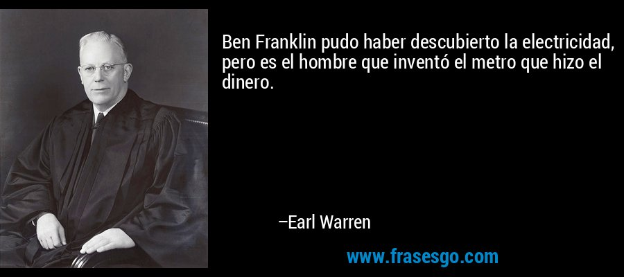 Ben Franklin pudo haber descubierto la electricidad, pero es el hombre que inventó el metro que hizo el dinero. – Earl Warren