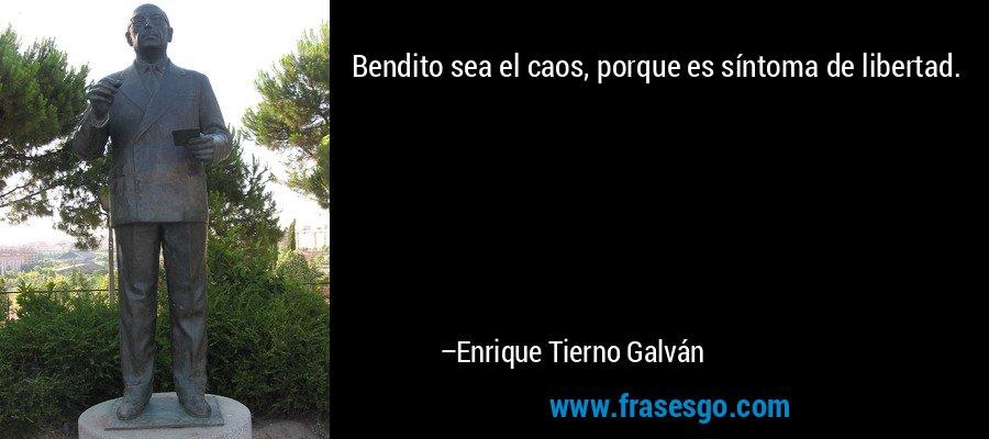 Bendito sea el caos, porque es síntoma de libertad. – Enrique Tierno Galván