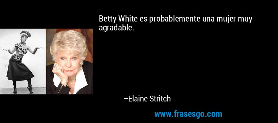 Betty White es probablemente una mujer muy agradable. – Elaine Stritch