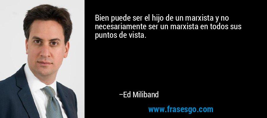 Bien puede ser el hijo de un marxista y no necesariamente ser un marxista en todos sus puntos de vista. – Ed Miliband