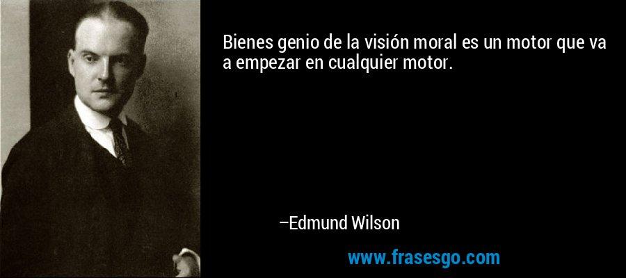 Bienes genio de la visión moral es un motor que va a empezar en cualquier motor. – Edmund Wilson