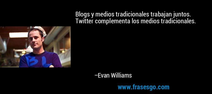 Blogs y medios tradicionales trabajan juntos. Twitter complementa los medios tradicionales. – Evan Williams