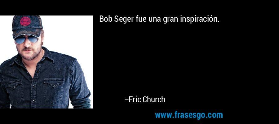 Bob Seger fue una gran inspiración. – Eric Church