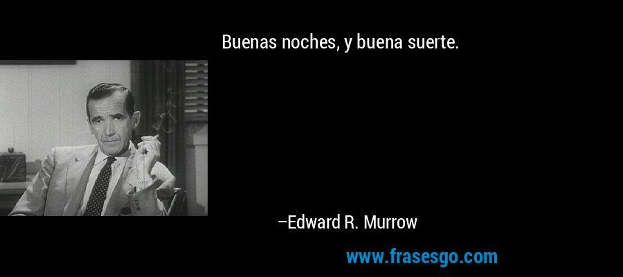 Buenas noches, y buena suerte. – Edward R. Murrow
