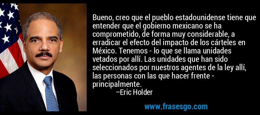 Bueno, creo que el pueblo estadounidense tiene que entender que el gobierno mexicano se ha comprometido, de forma muy considerable, a erradicar el efecto del impacto de los cárteles en México. Tenemos - lo que se llama unidades vetados por allí. Las unidades que han sido seleccionados por nuestros agentes de la ley allí, las personas con las que hacer frente - principalmente. – Eric Holder
