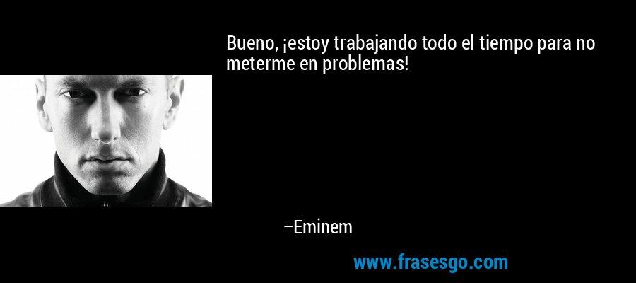 Bueno, ¡estoy trabajando todo el tiempo para no meterme en problemas! – Eminem