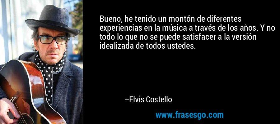 Bueno, he tenido un montón de diferentes experiencias en la música a través de los años. Y no todo lo que no se puede satisfacer a la versión idealizada de todos ustedes. – Elvis Costello