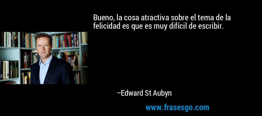Bueno, la cosa atractiva sobre el tema de la felicidad es que es muy difícil de escribir. – Edward St Aubyn
