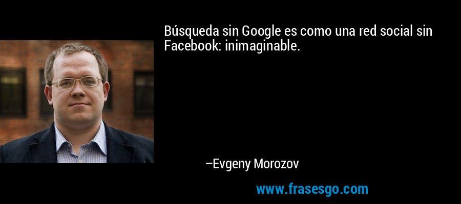 Búsqueda sin Google es como una red social sin Facebook: inimaginable. – Evgeny Morozov