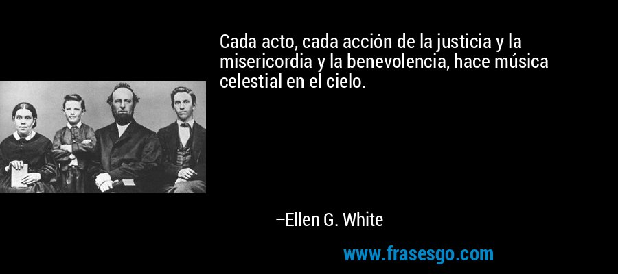 Cada acto, cada acción de la justicia y la misericordia y la benevolencia, hace música celestial en el cielo. – Ellen G. White