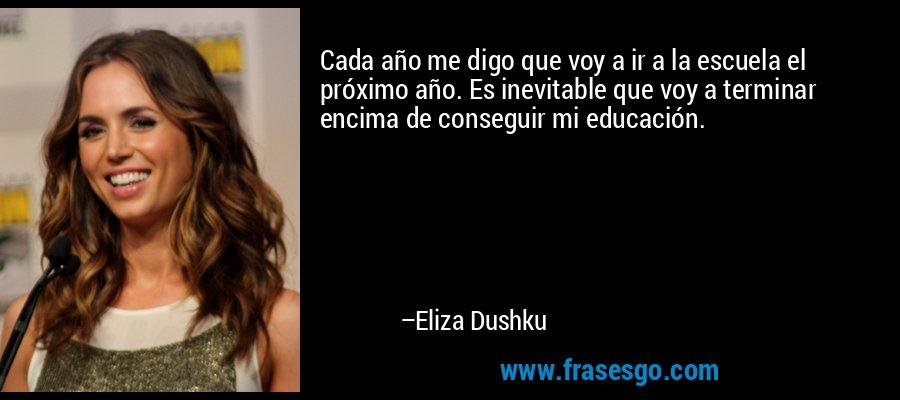 Cada año me digo que voy a ir a la escuela el próximo año. Es inevitable que voy a terminar encima de conseguir mi educación. – Eliza Dushku