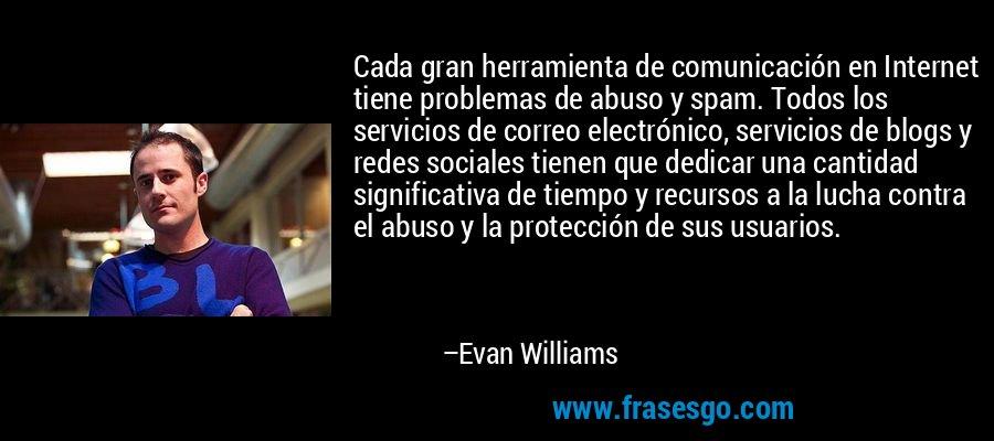 Cada gran herramienta de comunicación en Internet tiene problemas de abuso y spam. Todos los servicios de correo electrónico, servicios de blogs y redes sociales tienen que dedicar una cantidad significativa de tiempo y recursos a la lucha contra el abuso y la protección de sus usuarios. – Evan Williams