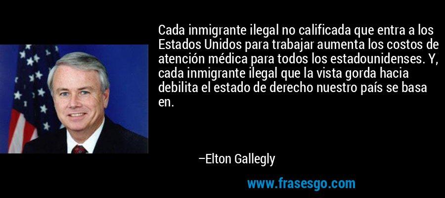 Cada inmigrante ilegal no calificada que entra a los Estados Unidos para trabajar aumenta los costos de atención médica para todos los estadounidenses. Y, cada inmigrante ilegal que la vista gorda hacia debilita el estado de derecho nuestro país se basa en. – Elton Gallegly