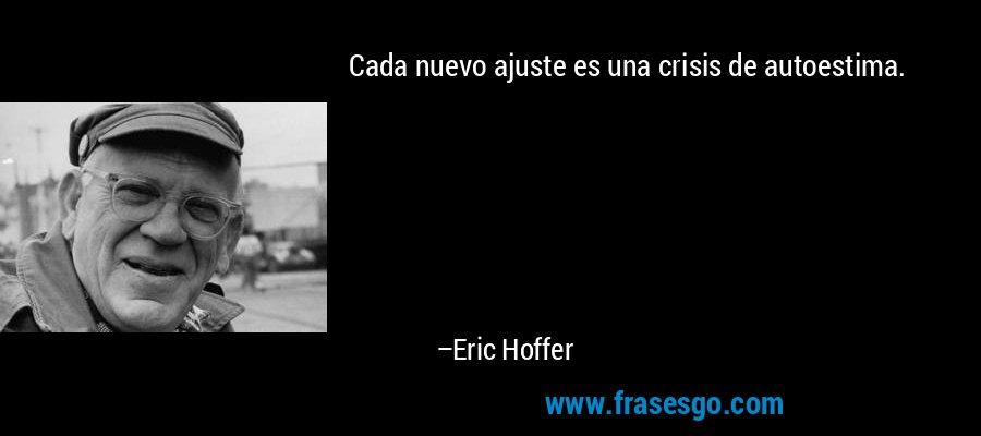 Cada nuevo ajuste es una crisis de autoestima. – Eric Hoffer